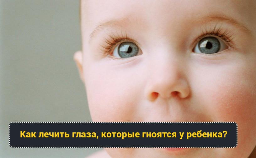 Как лечить глаза, которые гноятся у ребенка?